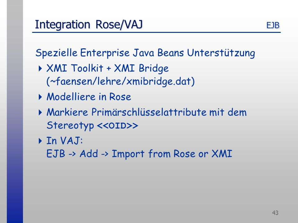 43 Integration Rose/VAJ EJB Spezielle Enterprise Java Beans Unterstützung  XMI Toolkit + XMI Bridge (~faensen/lehre/xmibridge.dat)  Modelliere in Rose  Markiere Primärschlüsselattribute mit dem Stereotyp >  In VAJ: EJB -> Add -> Import from Rose or XMI