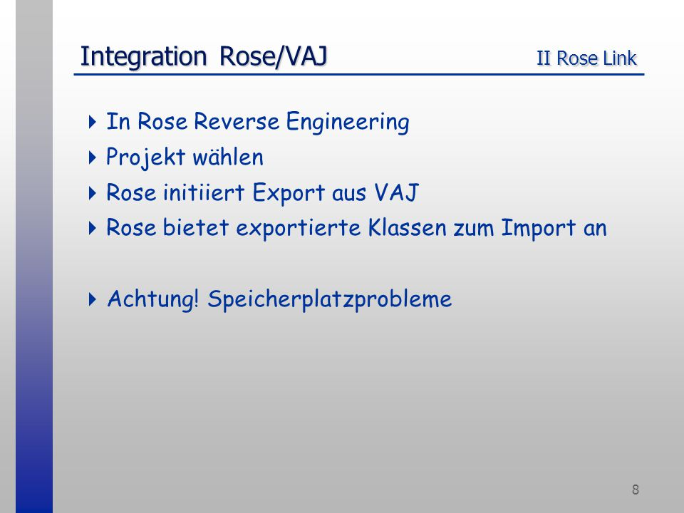 8 Integration Rose/VAJ II Rose Link  In Rose Reverse Engineering  Projekt wählen  Rose initiiert Export aus VAJ  Rose bietet exportierte Klassen z