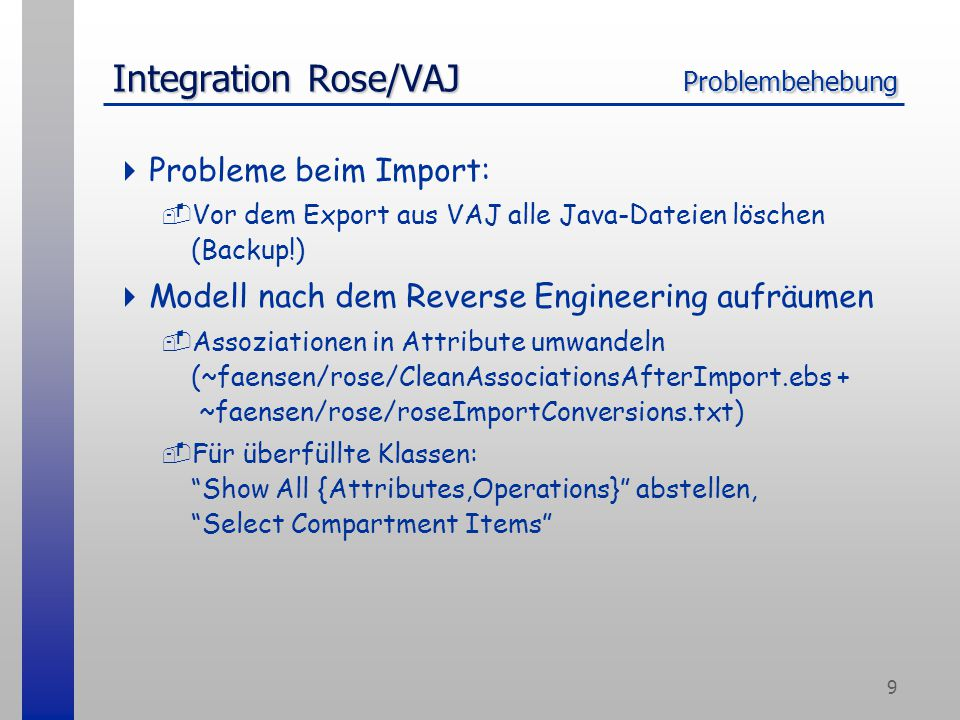 9 Integration Rose/VAJ Problembehebung  Probleme beim Import: -Vor dem Export aus VAJ alle Java-Dateien löschen (Backup!)  Modell nach dem Reverse Engineering aufräumen -Assoziationen in Attribute umwandeln (~faensen/rose/CleanAssociationsAfterImport.ebs + ~faensen/rose/roseImportConversions.txt) -Für überfüllte Klassen: Show All {Attributes,Operations} abstellen, Select Compartment Items