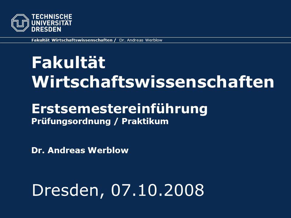 Fakultät Wirtschaftswissenschaften / Dr. Andreas Werblow Fakultät Wirtschaftswissenschaften Erstsemestereinführung Prüfungsordnung / Praktikum Dr. And
