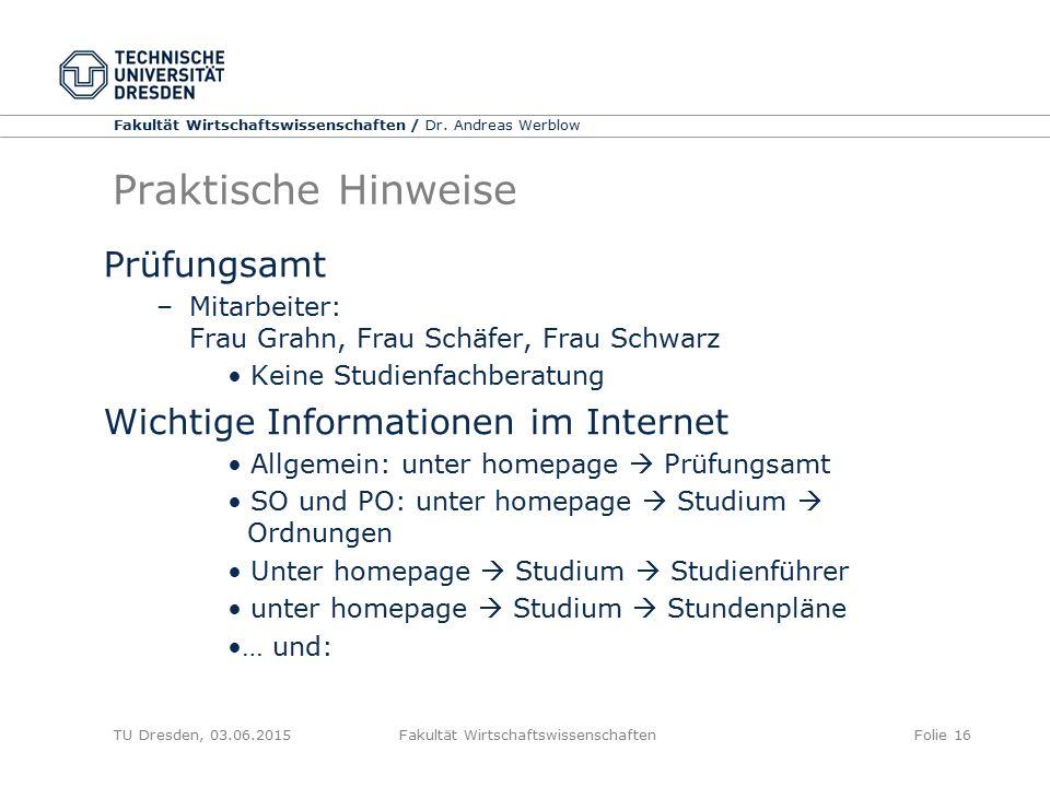 Fakultät Wirtschaftswissenschaften / Dr. Andreas Werblow TU Dresden, 03.06.2015 Fakultät WirtschaftswissenschaftenFolie 16 Praktische Hinweise Prüfung