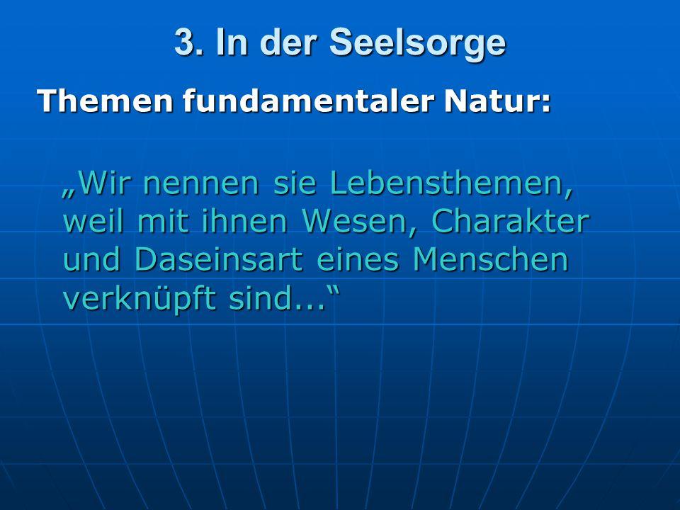 """3. In der Seelsorge Themen fundamentaler Natur: """"Wir nennen sie Lebensthemen, weil mit ihnen Wesen, Charakter und Daseinsart eines Menschen verknüpft"""