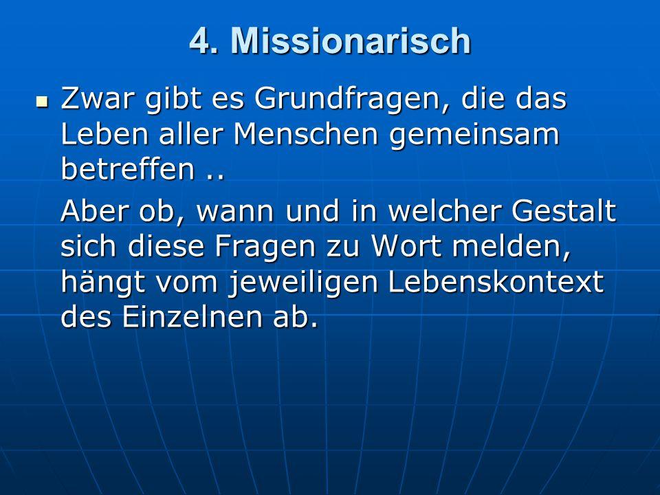 4.Missionarisch Zwar gibt es Grundfragen, die das Leben aller Menschen gemeinsam betreffen..