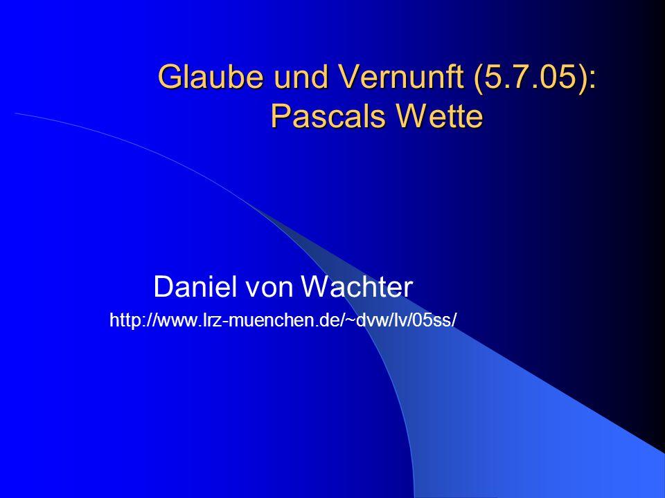 Glaube und Vernunft (5.7.05): Pascals Wette Daniel von Wachter http://www.lrz-muenchen.de/~dvw/lv/05ss/