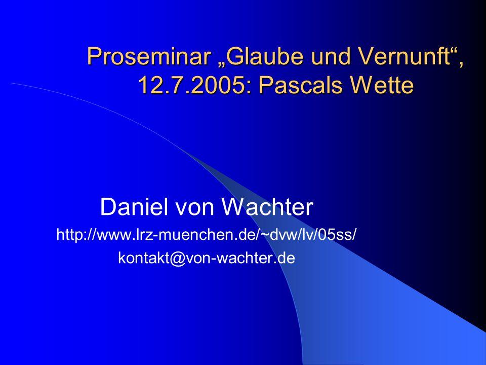 """Proseminar """"Glaube und Vernunft , 12.7.2005: Pascals Wette Daniel von Wachter http://www.lrz-muenchen.de/~dvw/lv/05ss/ kontakt@von-wachter.de"""