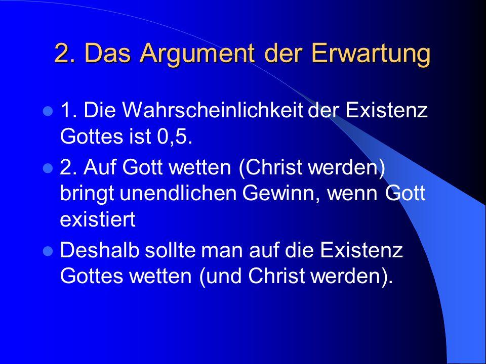 2. Das Argument der Erwartung 1. Die Wahrscheinlichkeit der Existenz Gottes ist 0,5.