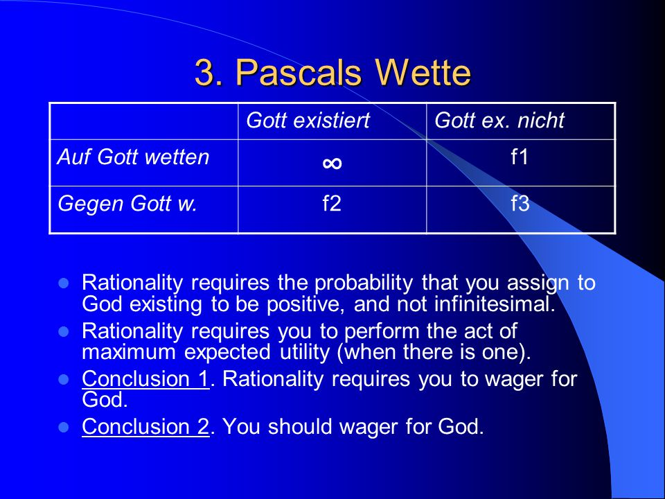3. Pascals Wette Rationality requires the probability that you assign to God existing to be positive, and not infinitesimal. Rationality requires you