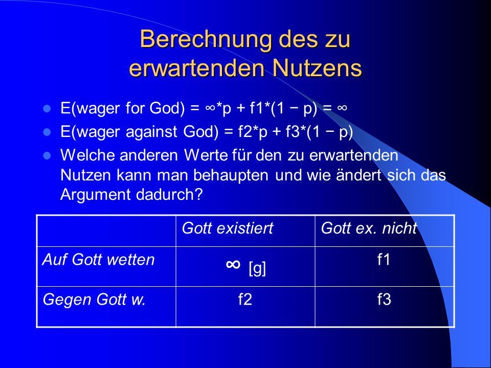 Berechnung des zu erwartenden Nutzens E(wager for God) = ∞*p + f1*(1 − p) = ∞ E(wager against God) = f2*p + f3*(1 − p) Welche anderen Werte für den zu erwartenden Nutzen kann man behaupten und wie ändert sich das Argument dadurch.