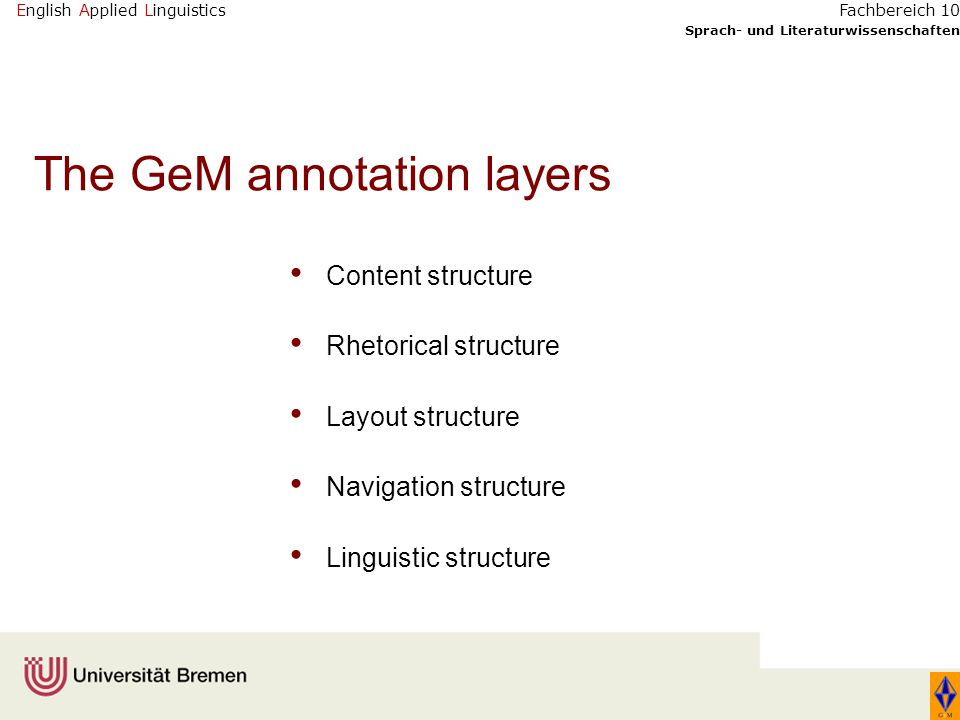 English Applied Linguistics Sprach- und Literaturwissenschaften Fachbereich 10 The GeM annotation layers Content structure Rhetorical structure Layout structure Navigation structure Linguistic structure