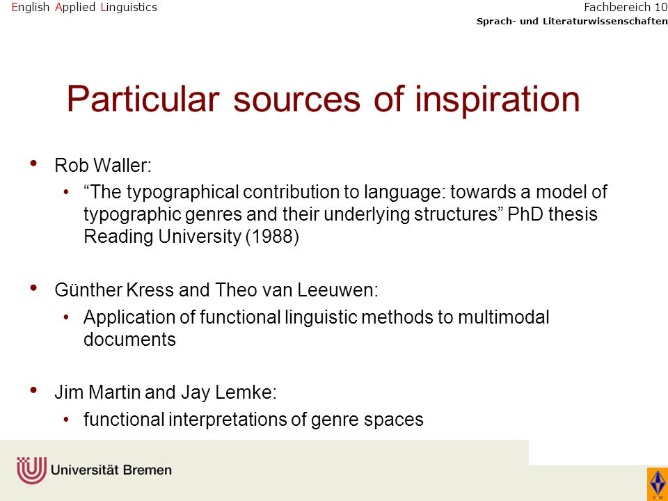 English Applied Linguistics Sprach- und Literaturwissenschaften Fachbereich 10 Particular sources of inspiration Rob Waller: The typographical contribution to language: towards a model of typographic genres and their underlying structures PhD thesis Reading University (1988) Günther Kress and Theo van Leeuwen: Application of functional linguistic methods to multimodal documents Jim Martin and Jay Lemke: functional interpretations of genre spaces