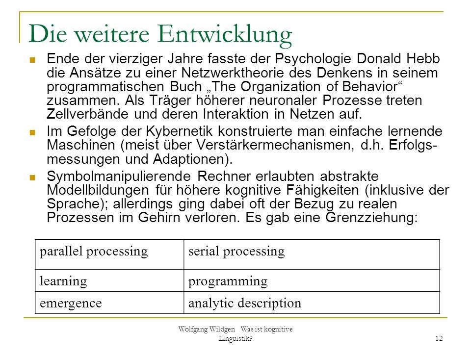 Wolfgang Wildgen Was ist kognitive Linguistik? 12 Die weitere Entwicklung Ende der vierziger Jahre fasste der Psychologie Donald Hebb die Ansätze zu e