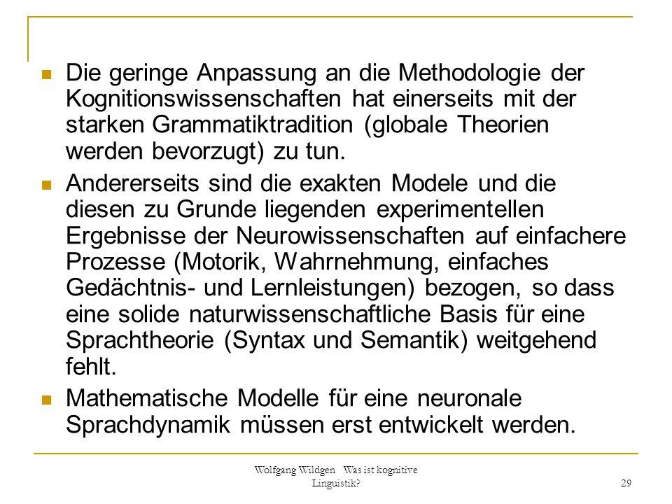 Wolfgang Wildgen Was ist kognitive Linguistik? 29 Die geringe Anpassung an die Methodologie der Kognitionswissenschaften hat einerseits mit der starke
