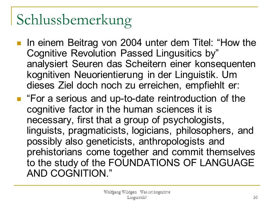"""Wolfgang Wildgen Was ist kognitive Linguistik? 30 Schlussbemerkung In einem Beitrag von 2004 unter dem Titel: """"How the Cognitive Revolution Passed Lin"""