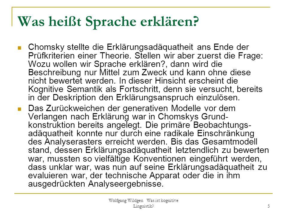 Wolfgang Wildgen Was ist kognitive Linguistik? 5 Was heißt Sprache erklären? Chomsky stellte die Erklärungsadäquatheit ans Ende der Prüfkriterien eine