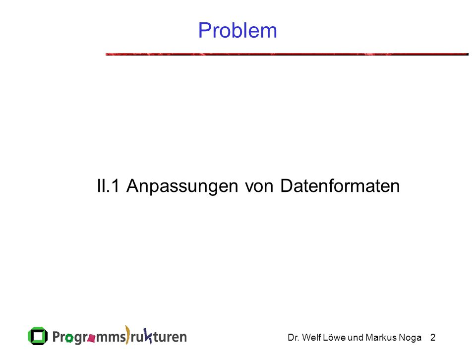Dr. Welf Löwe und Markus Noga2 Problem II.1 Anpassungen von Datenformaten