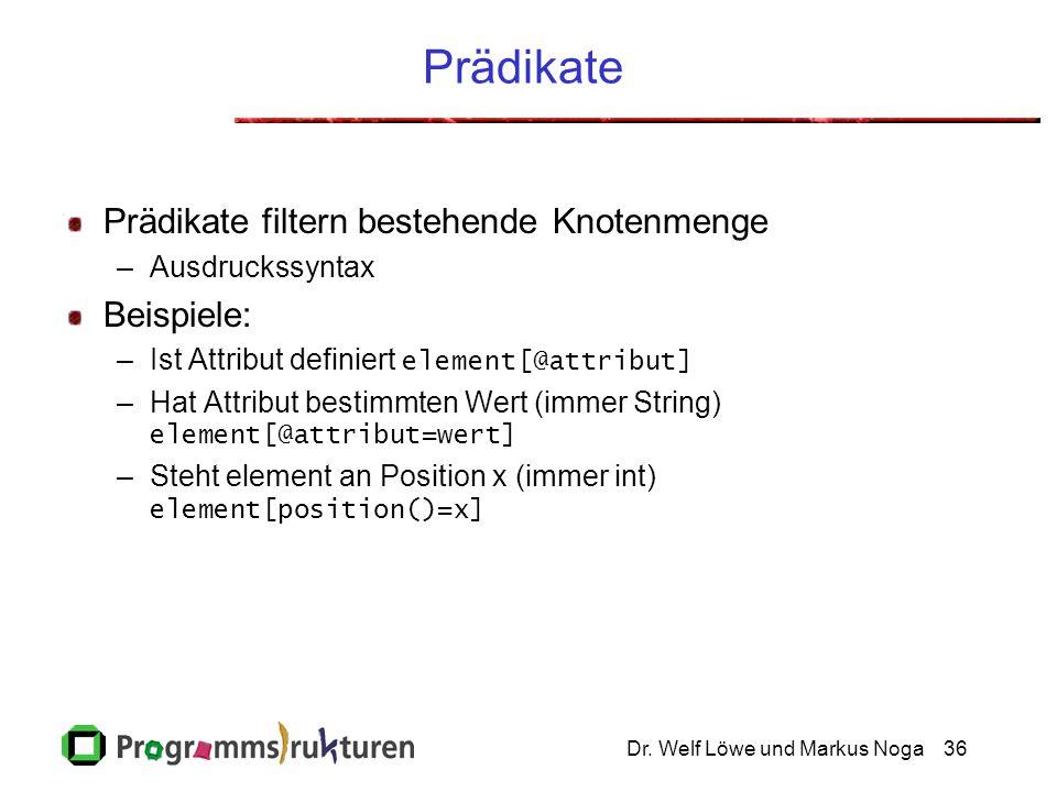Dr. Welf Löwe und Markus Noga36 Prädikate Prädikate filtern bestehende Knotenmenge –Ausdruckssyntax Beispiele: –Ist Attribut definiert element[@attrib