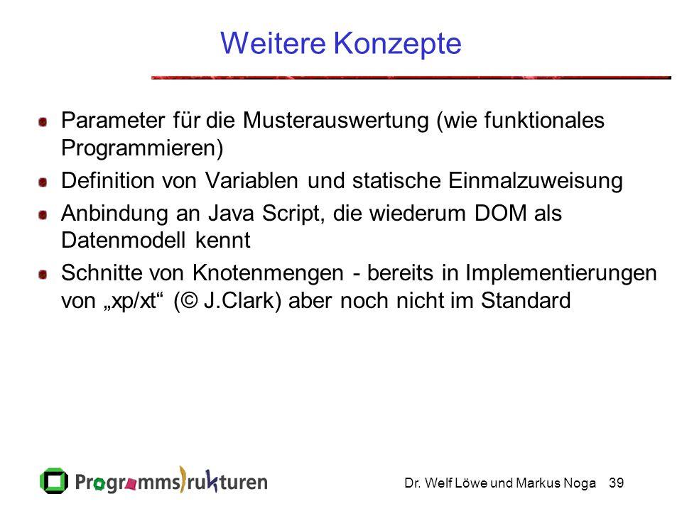 Dr. Welf Löwe und Markus Noga39 Weitere Konzepte Parameter für die Musterauswertung (wie funktionales Programmieren) Definition von Variablen und stat