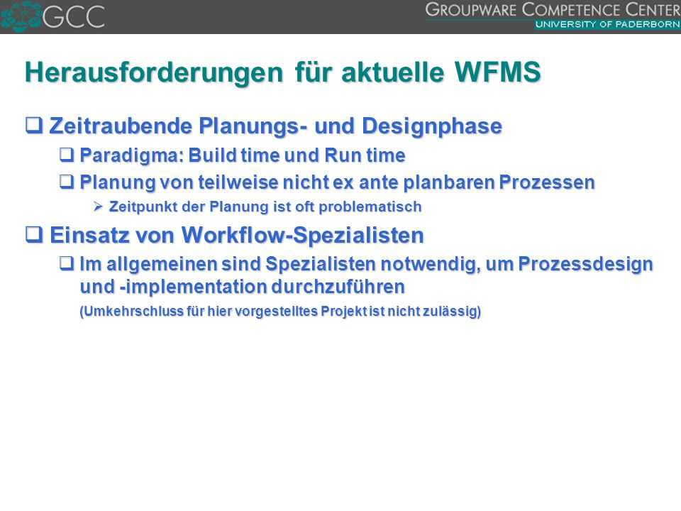 Herausforderungen für aktuelle WFMS  Zeitraubende Planungs- und Designphase  Paradigma: Build time und Run time  Planung von teilweise nicht ex ant