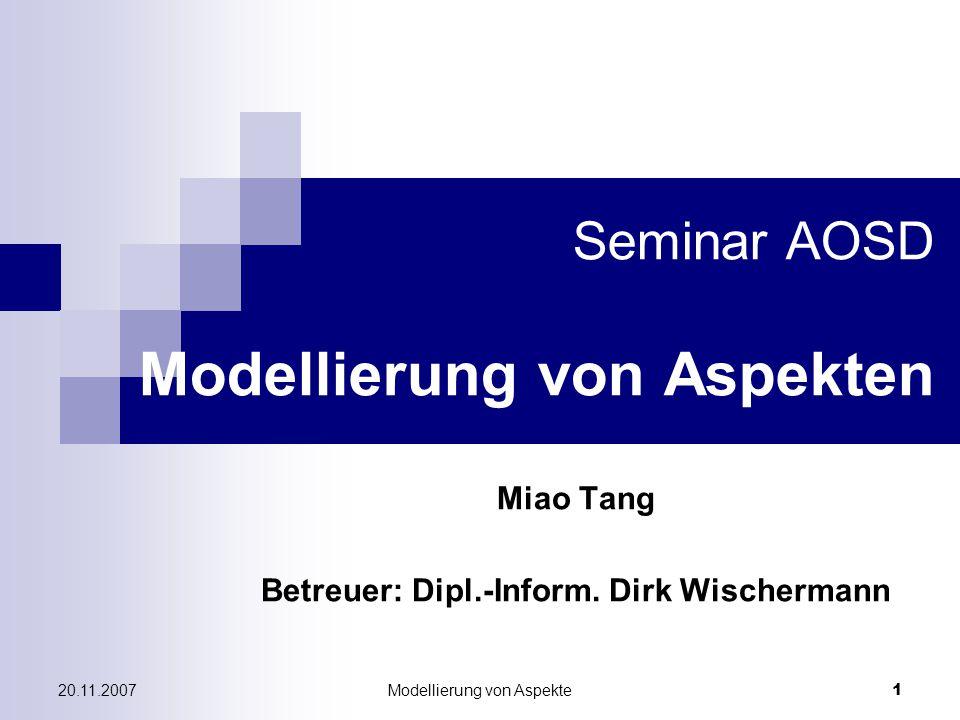Modellierung von Aspekte12 20.11.2007 Eine Methode für AOSD Woven Klassen → neue Stereotyp > des Modellelementes Class  Entsteht aus Aspekte und Klassen durch Aspekt- Weaver  Quelle-Klasse und –Aspekt werden spezifiziert Noch systematischer: UML Profil für AOSD