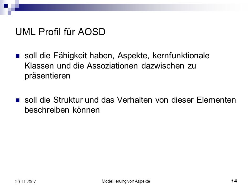 Modellierung von Aspekte14 20.11.2007 UML Profil für AOSD soll die Fähigkeit haben, Aspekte, kernfunktionale Klassen und die Assoziationen dazwischen zu präsentieren soll die Struktur und das Verhalten von dieser Elementen beschreiben können