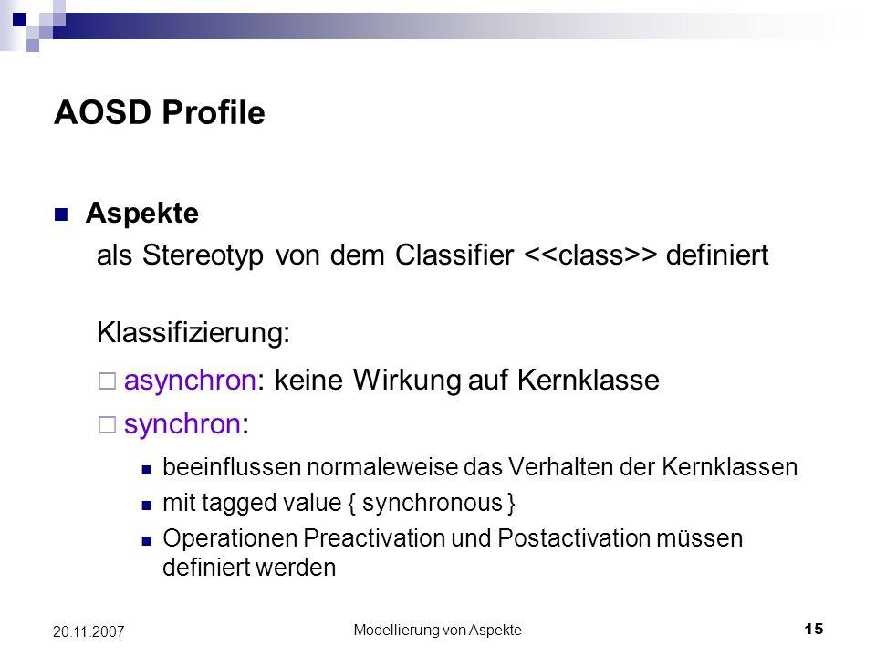 Modellierung von Aspekte15 20.11.2007 AOSD Profile Aspekte als Stereotyp von dem Classifier > definiert Klassifizierung:  asynchron: keine Wirkung auf Kernklasse  synchron: beeinflussen normaleweise das Verhalten der Kernklassen mit tagged value { synchronous } Operationen Preactivation und Postactivation müssen definiert werden