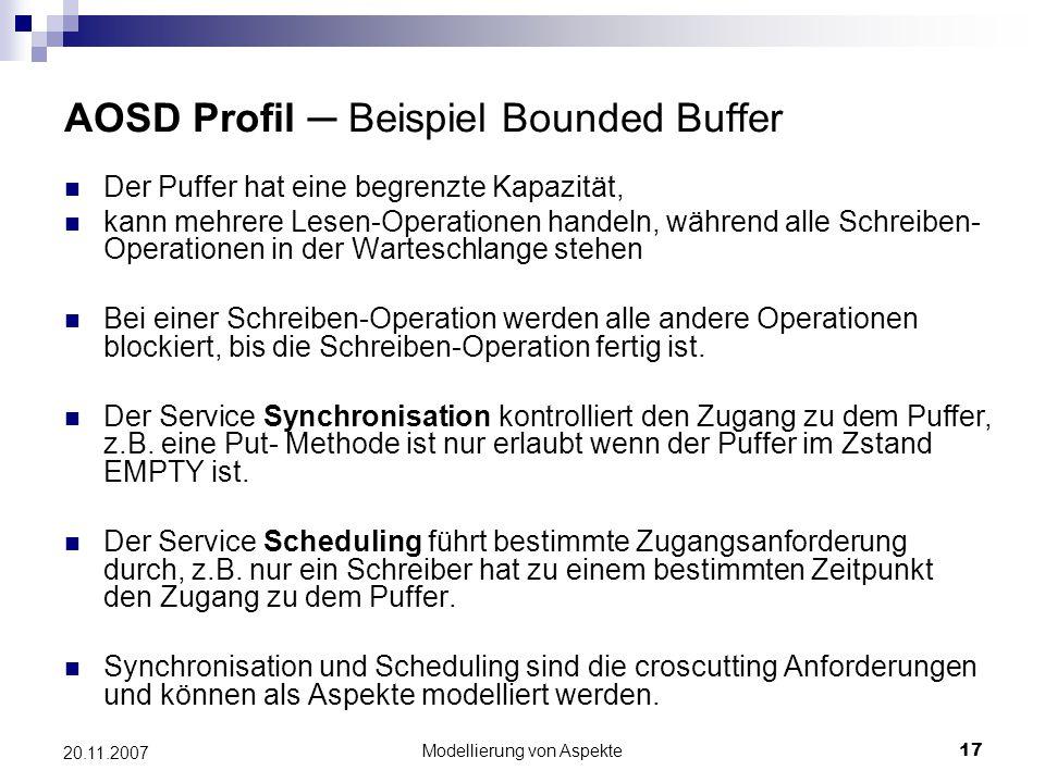 Modellierung von Aspekte17 20.11.2007 AOSD Profil ─ Beispiel Bounded Buffer Der Puffer hat eine begrenzte Kapazität, kann mehrere Lesen-Operationen handeln, während alle Schreiben- Operationen in der Warteschlange stehen Bei einer Schreiben-Operation werden alle andere Operationen blockiert, bis die Schreiben-Operation fertig ist.
