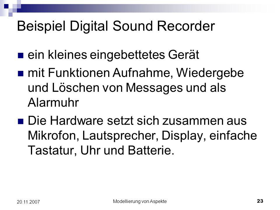 Modellierung von Aspekte23 20.11.2007 Beispiel Digital Sound Recorder ein kleines eingebettetes Gerät mit Funktionen Aufnahme, Wiedergebe und Löschen von Messages und als Alarmuhr Die Hardware setzt sich zusammen aus Mikrofon, Lautsprecher, Display, einfache Tastatur, Uhr und Batterie.