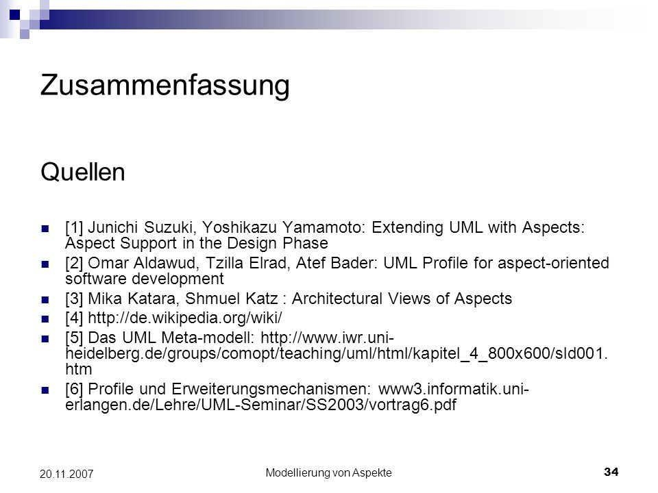 Modellierung von Aspekte34 20.11.2007 Zusammenfassung Quellen [1] Junichi Suzuki, Yoshikazu Yamamoto: Extending UML with Aspects: Aspect Support in the Design Phase [2] Omar Aldawud, Tzilla Elrad, Atef Bader: UML Profile for aspect-oriented software development [3] Mika Katara, Shmuel Katz : Architectural Views of Aspects [4] http://de.wikipedia.org/wiki/ [5] Das UML Meta-modell: http://www.iwr.uni- heidelberg.de/groups/comopt/teaching/uml/html/kapitel_4_800x600/sld001.