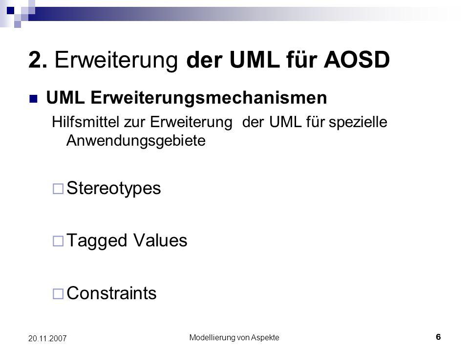 Modellierung von Aspekte6 20.11.2007 2. Erweiterung der UML für AOSD UML Erweiterungsmechanismen Hilfsmittel zur Erweiterung der UML für spezielle Anw