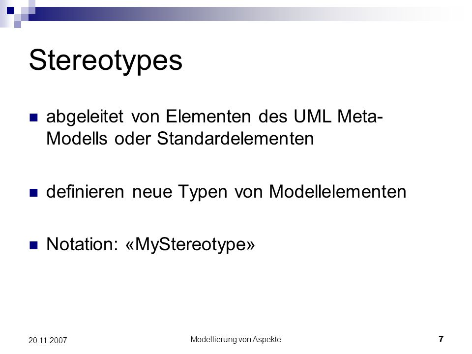 Modellierung von Aspekte7 20.11.2007 Stereotypes abgeleitet von Elementen des UML Meta- Modells oder Standardelementen definieren neue Typen von Modellelementen Notation: «MyStereotype»