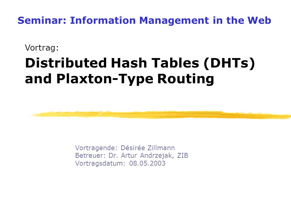 Seminar: Information Management in the Web Vortragende: Désirée Zillmann Betreuer: Dr. Artur Andrzejak, ZIB Vortragsdatum: 08.05.2003 Distributed Hash