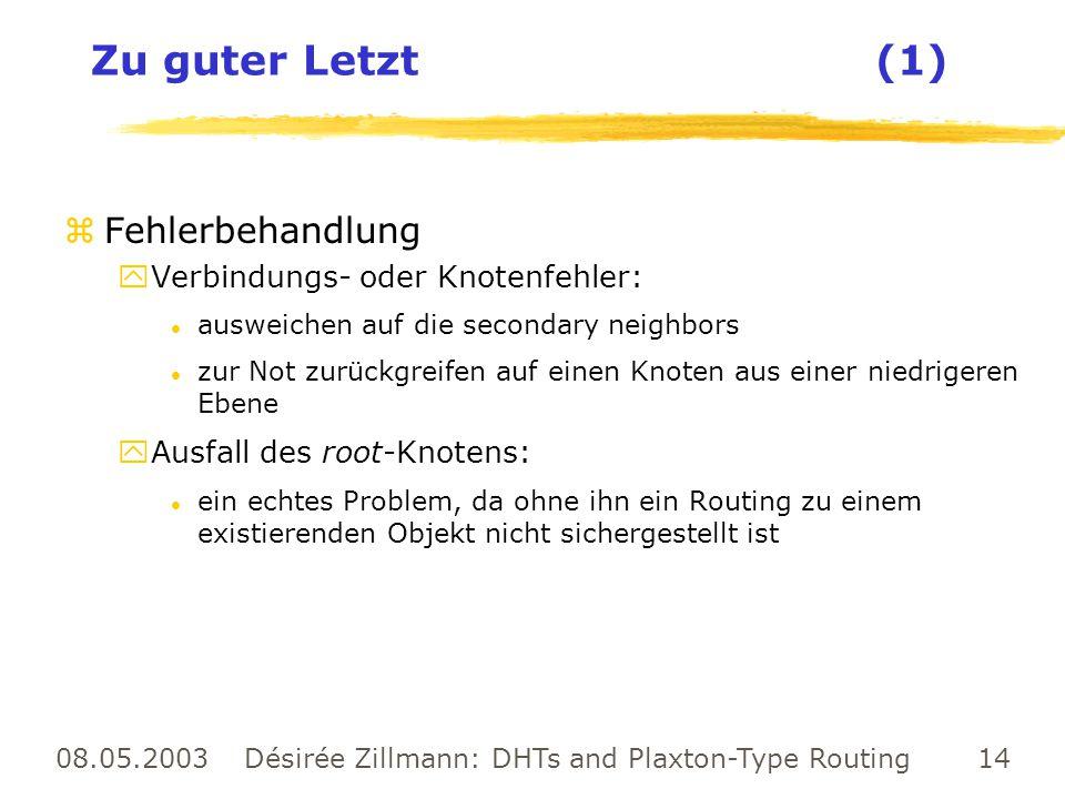 08.05.2003 Désirée Zillmann: DHTs and Plaxton-Type Routing 14 Zu guter Letzt (1) zFehlerbehandlung yVerbindungs- oder Knotenfehler: l ausweichen auf d
