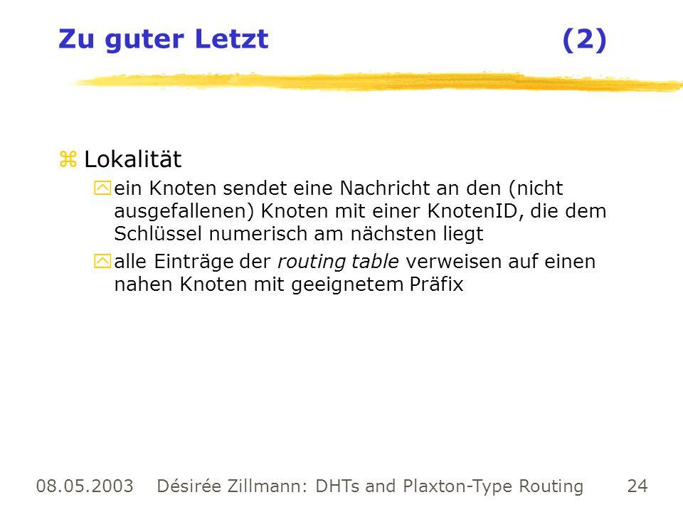 08.05.2003 Désirée Zillmann: DHTs and Plaxton-Type Routing 24 Zu guter Letzt (2) zLokalität yein Knoten sendet eine Nachricht an den (nicht ausgefalle