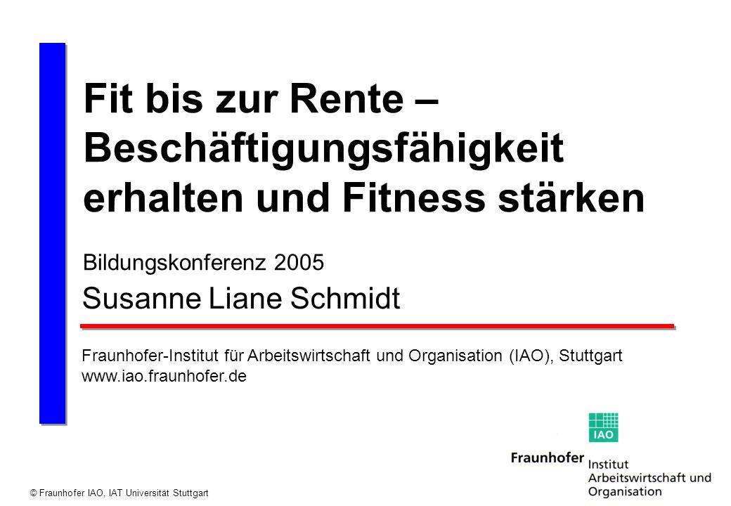 © Fraunhofer IAO, IAT Universität Stuttgart Fit bis zur Rente – Beschäftigungsfähigkeit erhalten und Fitness stärken Bildungskonferenz 2005 Susanne Li