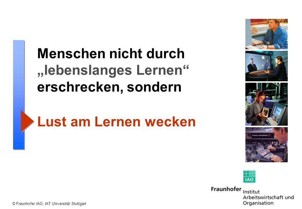 """© Fraunhofer IAO, IAT Universität Stuttgart Menschen nicht durch """"lebenslanges Lernen"""" erschrecken, sondern Lust am Lernen wecken"""