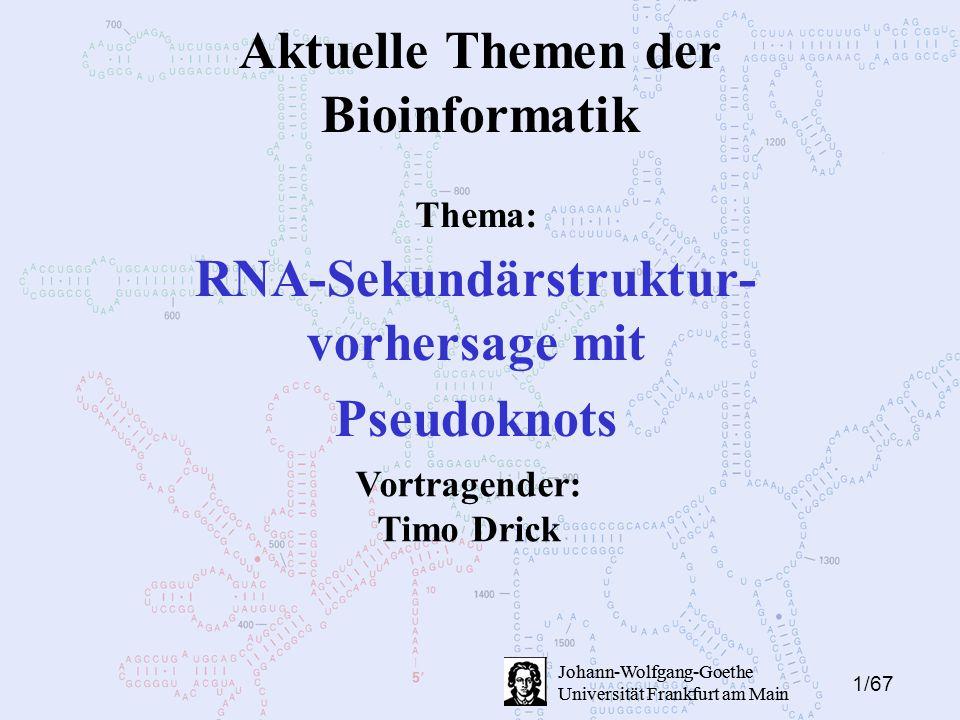1/67 Johann-Wolfgang-Goethe Universität Frankfurt am Main Aktuelle Themen der Bioinformatik RNA-Sekundärstruktur- vorhersage mit Pseudoknots Johann-Wolfgang-Goethe Universität Frankfurt am Main Vortragender: Timo Drick Thema: