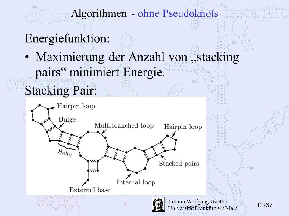 "12/67 Johann-Wolfgang-Goethe Universität Frankfurt am Main Algorithmen - ohne Pseudoknots Energiefunktion: Maximierung der Anzahl von ""stacking pairs minimiert Energie."