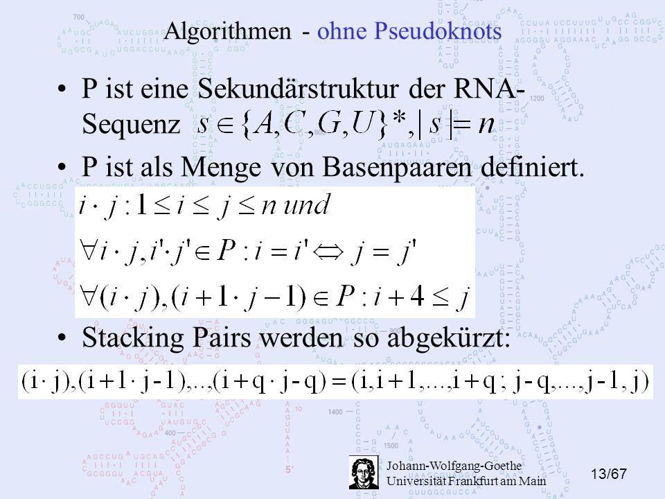 13/67 Johann-Wolfgang-Goethe Universität Frankfurt am Main Algorithmen - ohne Pseudoknots P ist eine Sekundärstruktur der RNA- Sequenz P ist als Menge