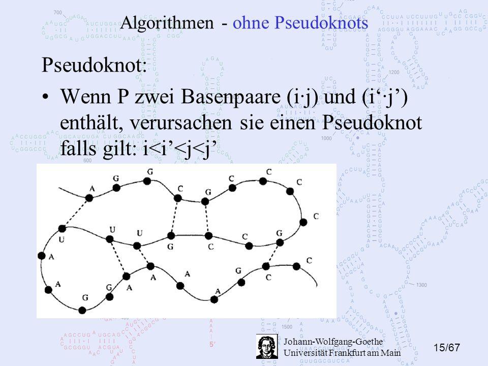 15/67 Johann-Wolfgang-Goethe Universität Frankfurt am Main Algorithmen - ohne Pseudoknots Pseudoknot: Wenn P zwei Basenpaare (i·j) und (i'·j') enthält, verursachen sie einen Pseudoknot falls gilt: i<i'<j<j'