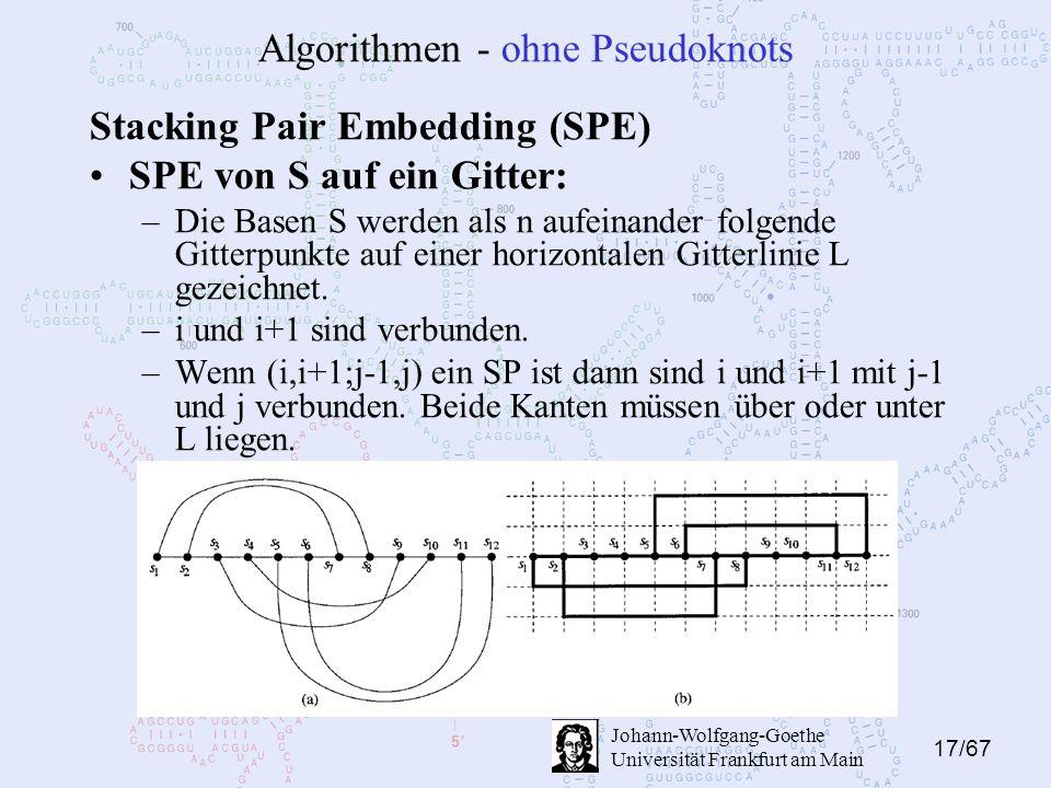 17/67 Johann-Wolfgang-Goethe Universität Frankfurt am Main Algorithmen - ohne Pseudoknots Stacking Pair Embedding (SPE) SPE von S auf ein Gitter: –Die Basen S werden als n aufeinander folgende Gitterpunkte auf einer horizontalen Gitterlinie L gezeichnet.