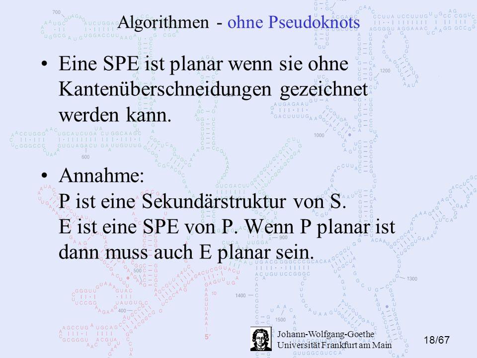 18/67 Johann-Wolfgang-Goethe Universität Frankfurt am Main Algorithmen - ohne Pseudoknots Eine SPE ist planar wenn sie ohne Kantenüberschneidungen gezeichnet werden kann.