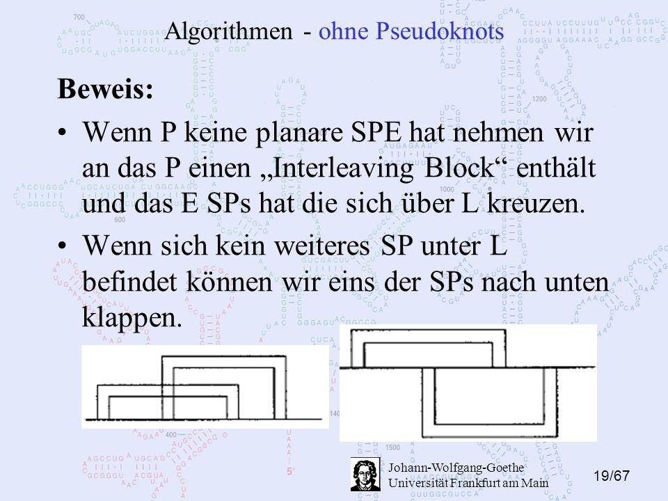 """19/67 Johann-Wolfgang-Goethe Universität Frankfurt am Main Algorithmen - ohne Pseudoknots Beweis: Wenn P keine planare SPE hat nehmen wir an das P einen """"Interleaving Block enthält und das E SPs hat die sich über L kreuzen."""