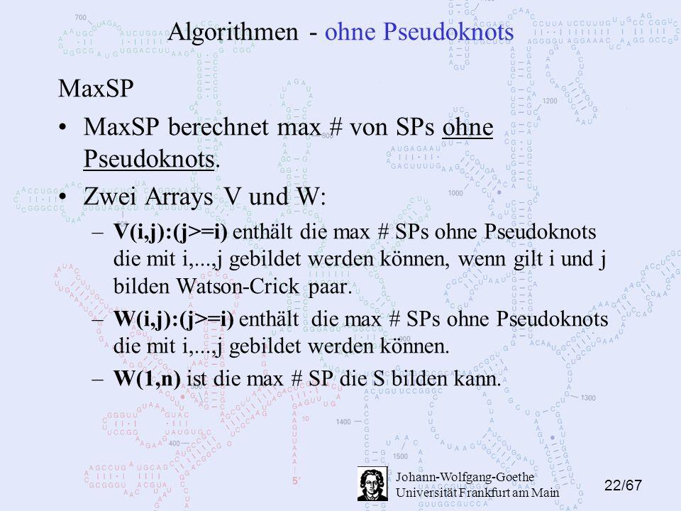 22/67 Johann-Wolfgang-Goethe Universität Frankfurt am Main Algorithmen - ohne Pseudoknots MaxSP MaxSP berechnet max # von SPs ohne Pseudoknots.