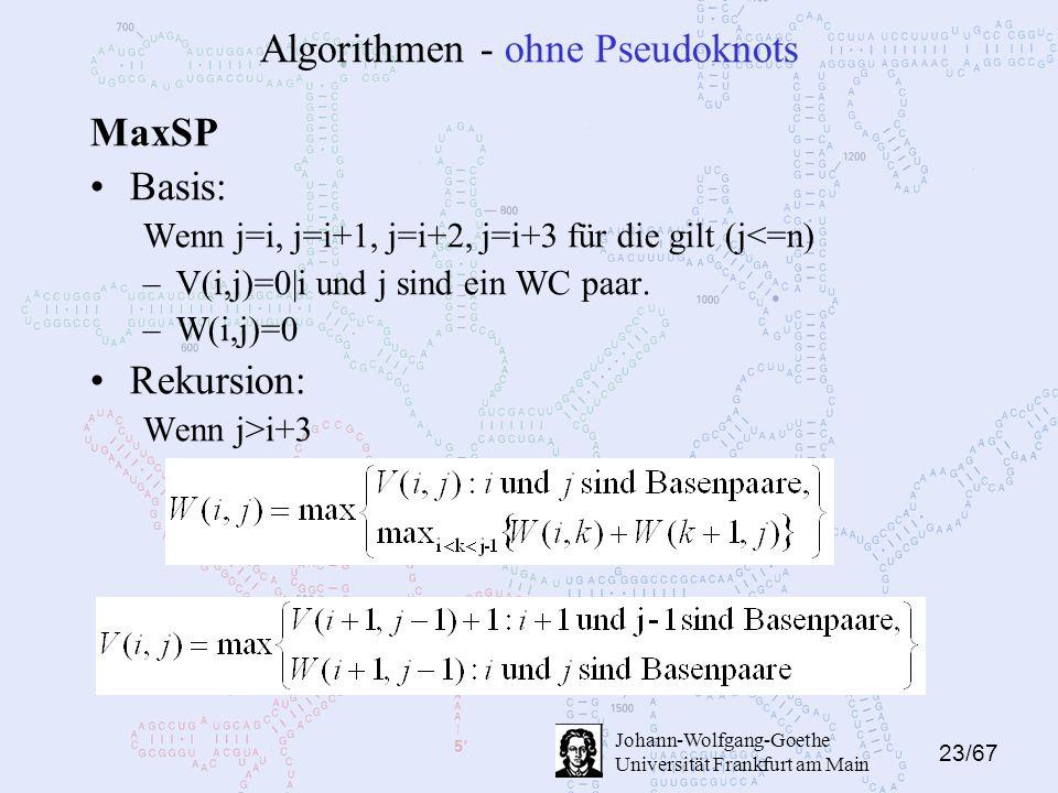 23/67 Johann-Wolfgang-Goethe Universität Frankfurt am Main Algorithmen - ohne Pseudoknots MaxSP Basis: Wenn j=i, j=i+1, j=i+2, j=i+3 für die gilt (j<=n) –V(i,j)=0|i und j sind ein WC paar.