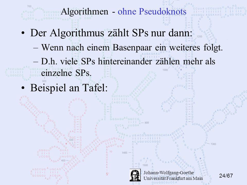 24/67 Johann-Wolfgang-Goethe Universität Frankfurt am Main Algorithmen - ohne Pseudoknots Der Algorithmus zählt SPs nur dann: –Wenn nach einem Basenpaar ein weiteres folgt.