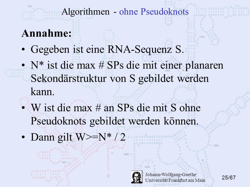 25/67 Johann-Wolfgang-Goethe Universität Frankfurt am Main Algorithmen - ohne Pseudoknots Annahme: Gegeben ist eine RNA-Sequenz S. N* ist die max # SP