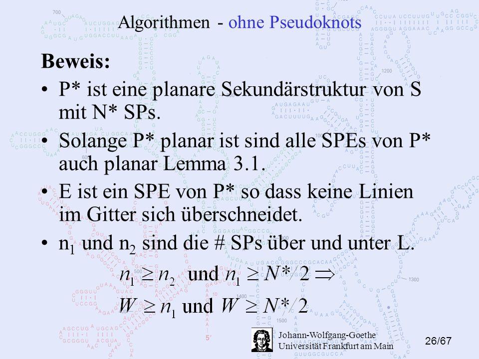 26/67 Johann-Wolfgang-Goethe Universität Frankfurt am Main Algorithmen - ohne Pseudoknots Beweis: P* ist eine planare Sekundärstruktur von S mit N* SPs.