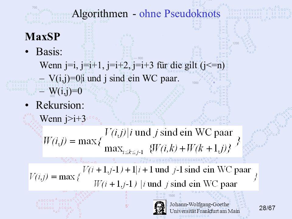 28/67 Johann-Wolfgang-Goethe Universität Frankfurt am Main Algorithmen - ohne Pseudoknots MaxSP Basis: Wenn j=i, j=i+1, j=i+2, j=i+3 für die gilt (j<=n) –V(i,j)=0|i und j sind ein WC paar.