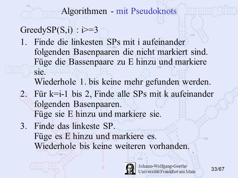 33/67 Johann-Wolfgang-Goethe Universität Frankfurt am Main Algorithmen - mit Pseudoknots GreedySP(S,i) : i>=3 1.Finde die linkesten SPs mit i aufeinander folgenden Basenpaaren die nicht markiert sind.