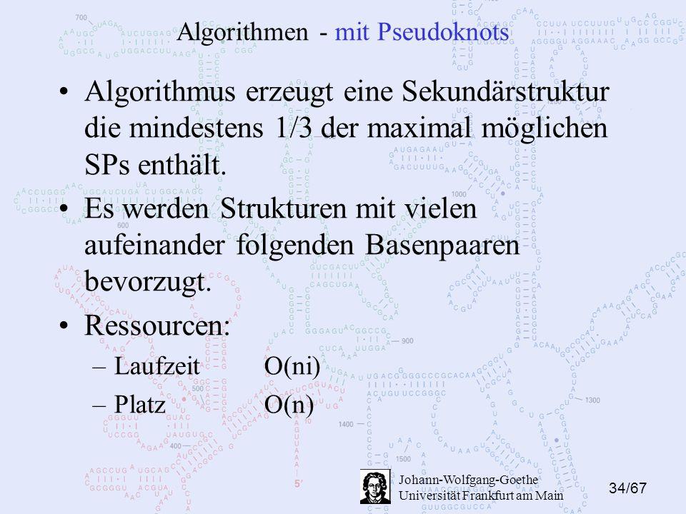 34/67 Johann-Wolfgang-Goethe Universität Frankfurt am Main Algorithmen - mit Pseudoknots Algorithmus erzeugt eine Sekundärstruktur die mindestens 1/3 der maximal möglichen SPs enthält.